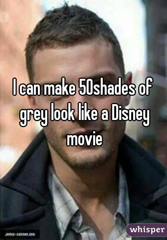 I can make 50shades of grey look like a Disney movie