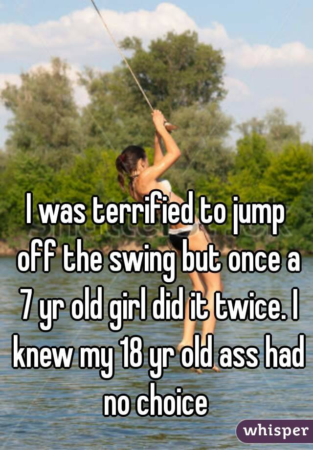 I was terrified to jump off the swing but once a 7 yr old girl did it twice. I knew my 18 yr old ass had no choice