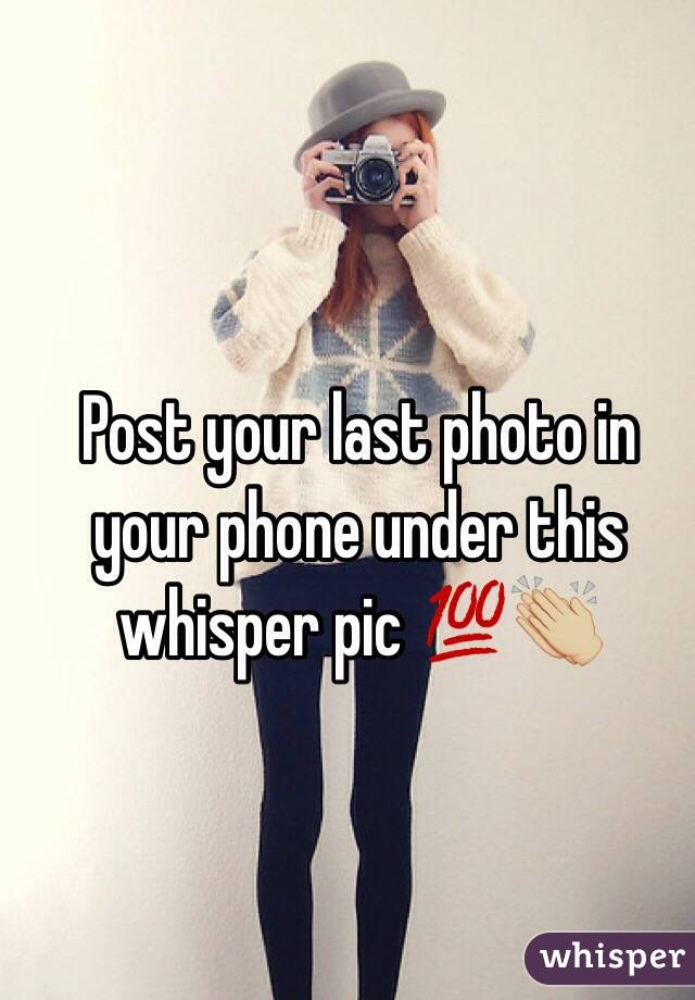 Post your last photo in your phone under this whisper pic 💯👏🏼