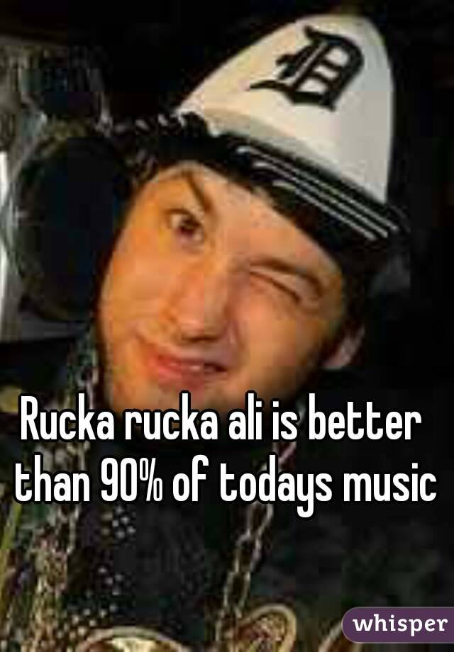 Rucka rucka ali is better than 90% of todays music