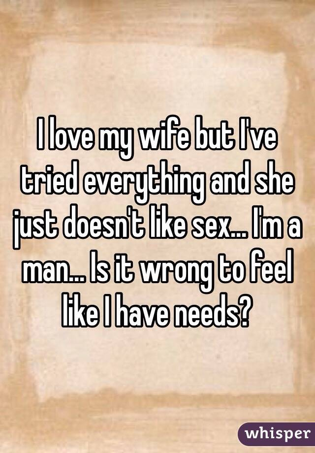 I love my wife but I've tried everything and she just doesn't like sex... I'm a man... Is it wrong to feel like I have needs?