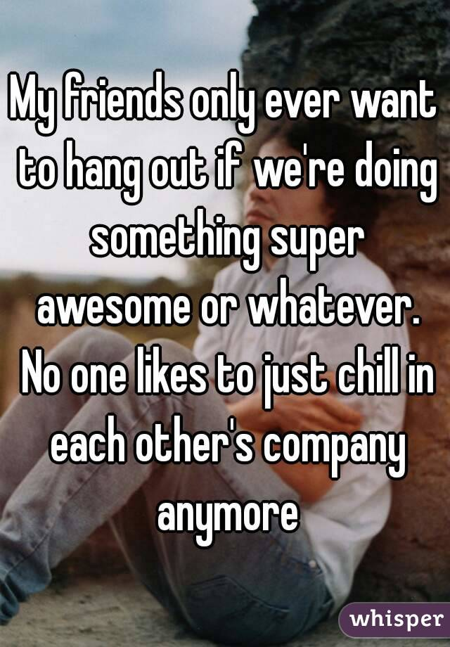 My friends only ever want to hang out if we're doing something super awesome or whatever. No one likes to just chill in each other's company anymore