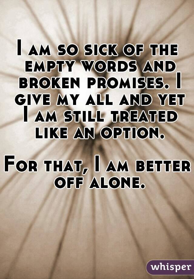 I am so sick of the empty words and broken promises. I give my all and yet I am still treated like an option.  For that, I am better off alone.