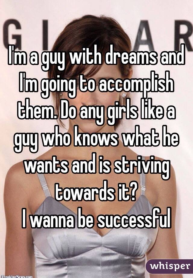 I'm a guy with dreams and I'm going to accomplish them. Do any girls like a guy who knows what he wants and is striving towards it?  I wanna be successful