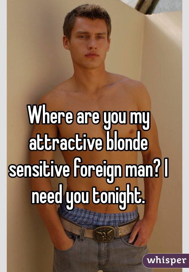 Where are you my attractive blonde sensitive foreign man? I need you tonight.