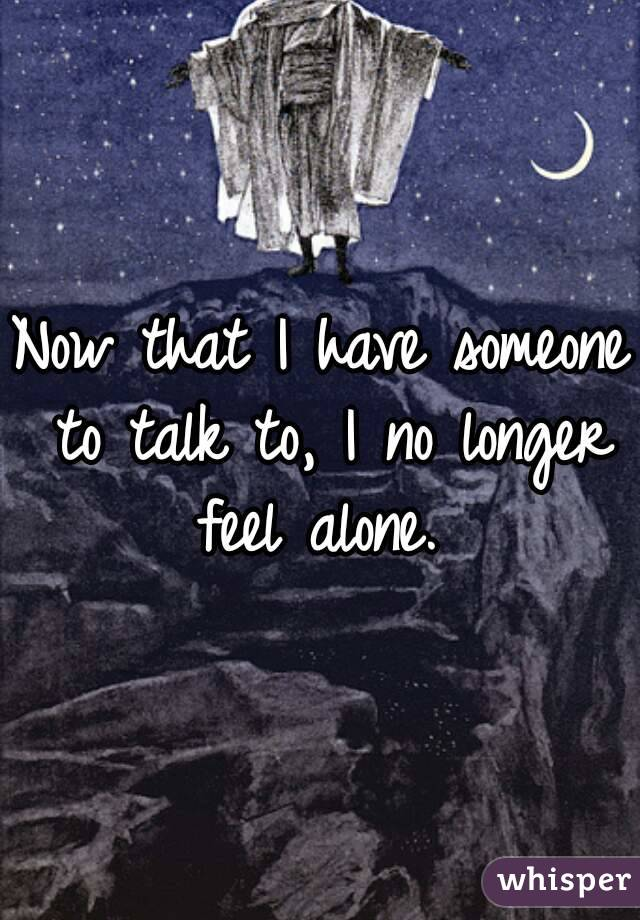 Now that I have someone to talk to, I no longer feel alone.
