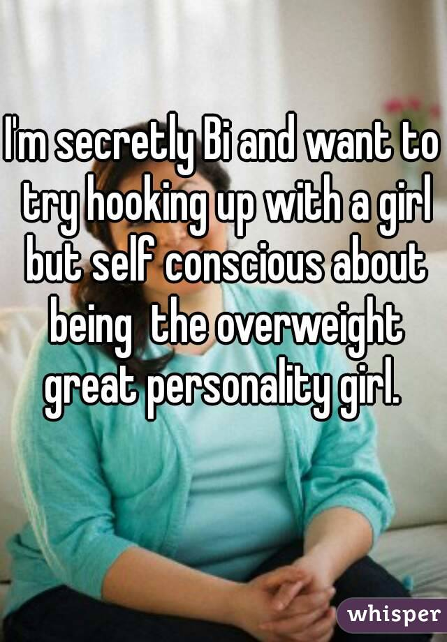 I'm secretly Bi and want to try hooking up with a girl but self conscious about being  the overweight great personality girl.