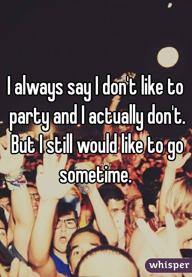 I always say I don't like to party and I actually don't. But I still would like to go sometime.