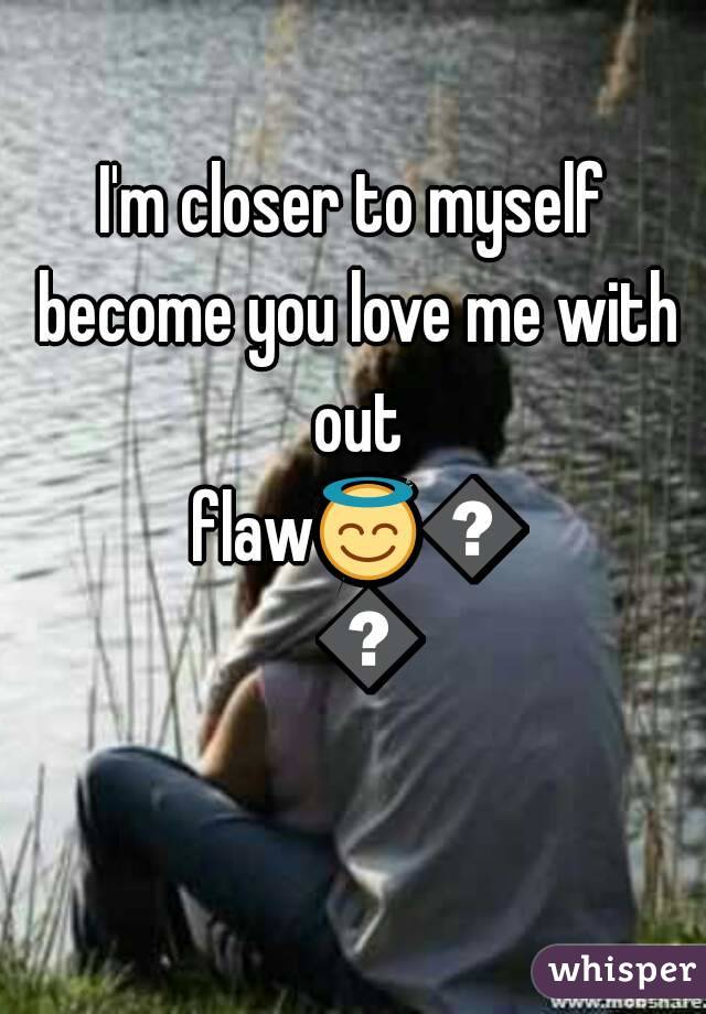 I'm closer to myself become you love me with out flaw😇😇😇