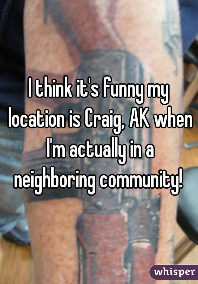 I think it's funny my location is Craig, AK when I'm actually in a neighboring community!