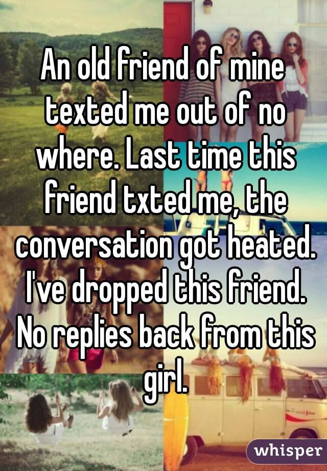 An old friend of mine texted me out of no where. Last time this friend txted me, the conversation got heated. I've dropped this friend. No replies back from this girl.