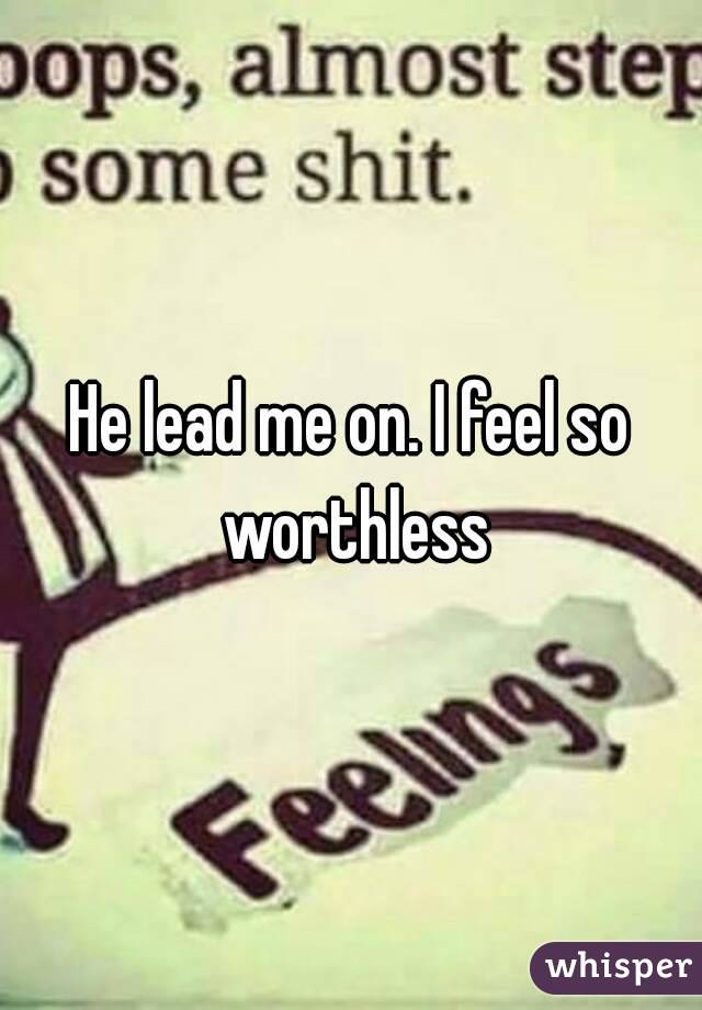 He lead me on. I feel so worthless