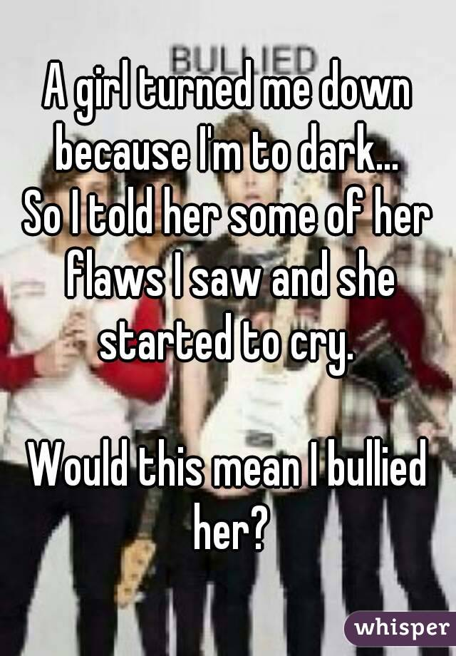 A girl turned me down because I'm to dark...  So I told her some of her flaws I saw and she started to cry.   Would this mean I bullied her?