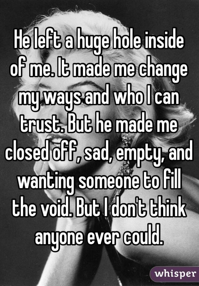 He left a huge hole inside of me. It made me change my ways and who I can trust. But he made me closed off, sad, empty, and wanting someone to fill the void. But I don't think anyone ever could.