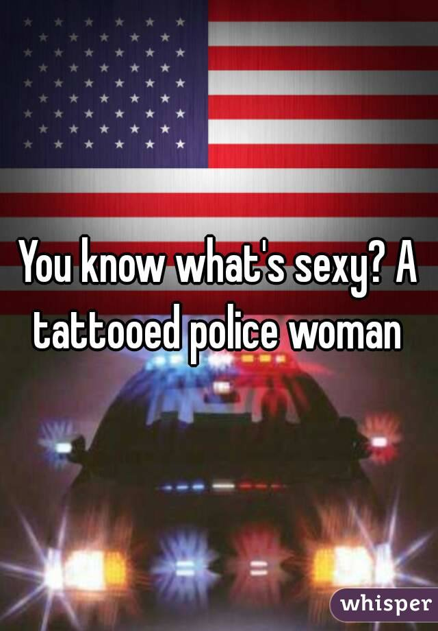 You know what's sexy? A tattooed police woman