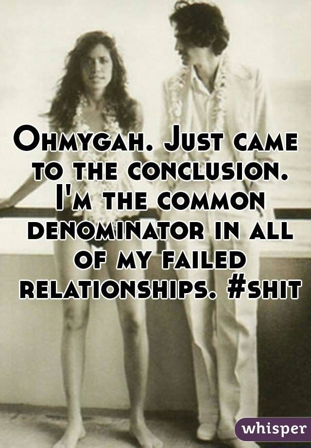 Ohmygah. Just came to the conclusion. I'm the common denominator in all of my failed relationships. #shit