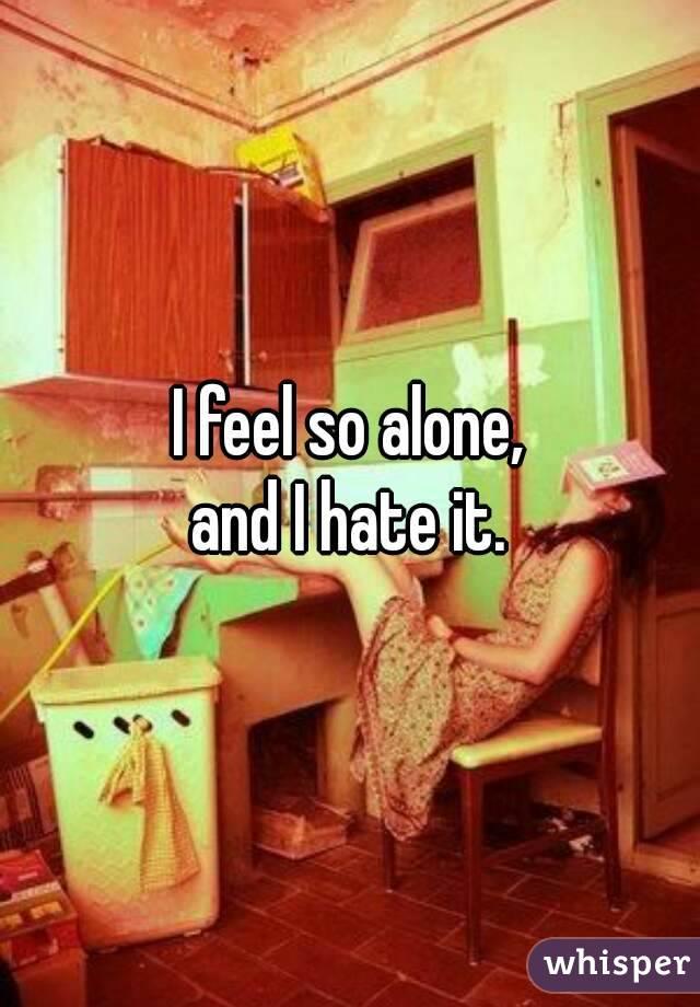 I feel so alone, and I hate it.
