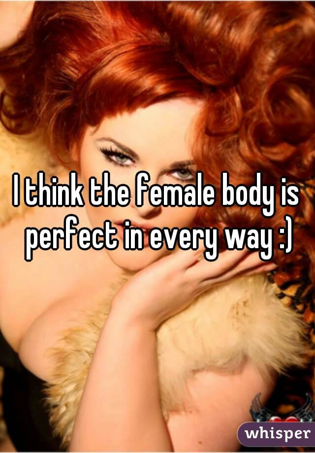I think the female body is perfect in every way :)