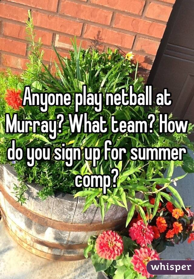 Anyone play netball at Murray? What team? How do you sign up for summer comp?