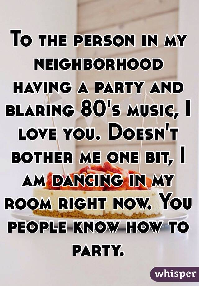 To the person in my neighborhood having a party and blaring 80's music, I love you. Doesn't bother me one bit, I am dancing in my room right now. You people know how to party.