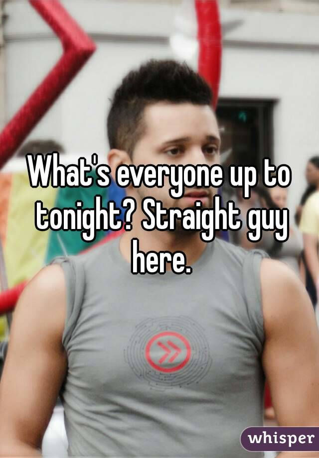 What's everyone up to tonight? Straight guy here.