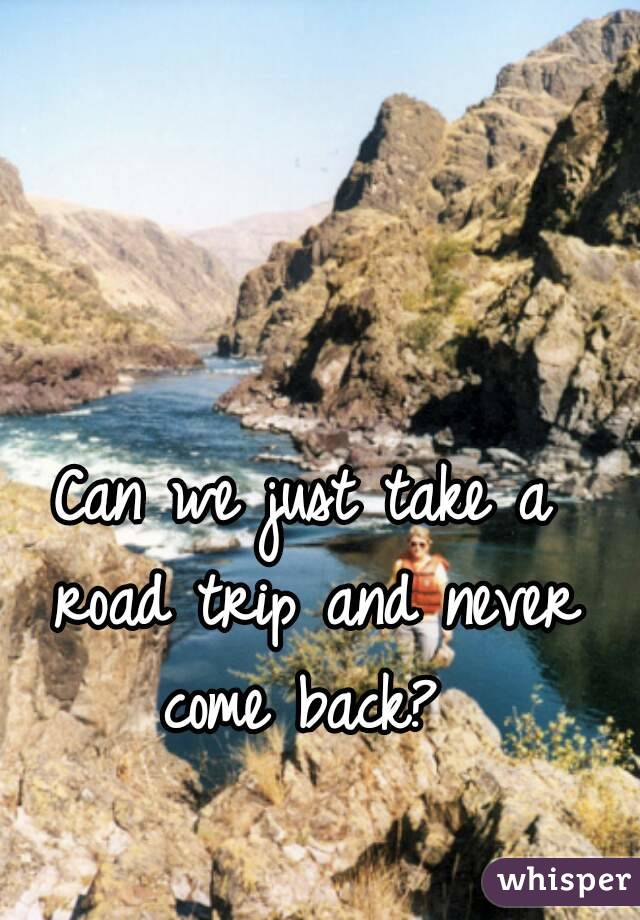 Can we just take a road trip and never come back?