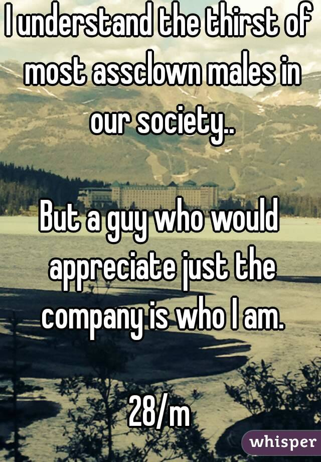 I understand the thirst of most assclown males in our society..  But a guy who would appreciate just the company is who I am.  28/m