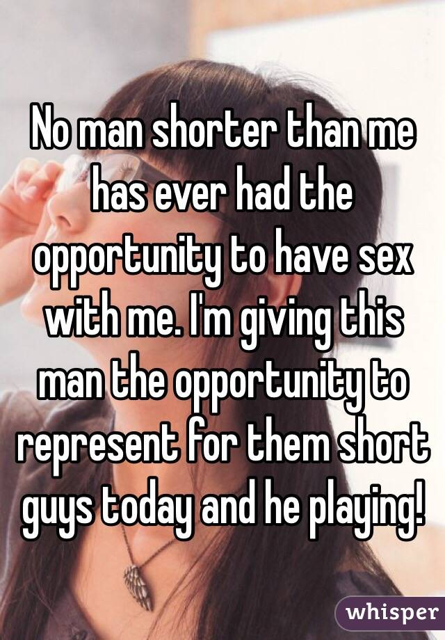 No man shorter than me has ever had the opportunity to have sex with me. I'm giving this man the opportunity to represent for them short guys today and he playing!