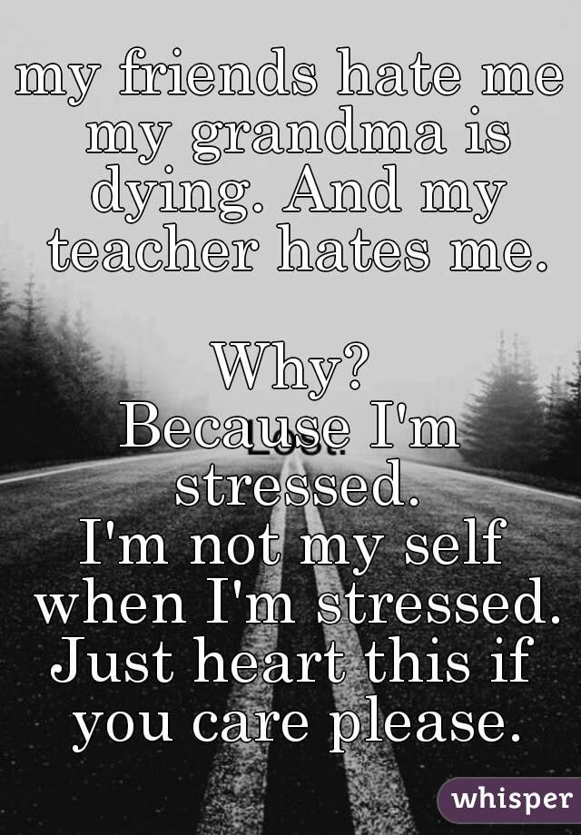 my friends hate me my grandma is dying. And my teacher hates me.  Why? Because I'm stressed. I'm not my self when I'm stressed. Just heart this if you care please.