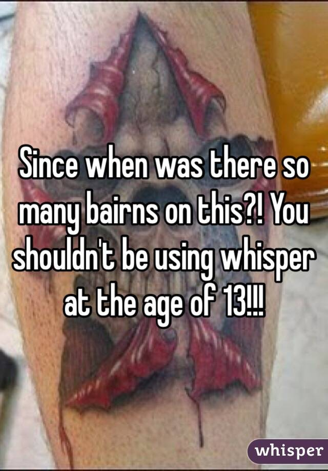 Since when was there so many bairns on this?! You shouldn't be using whisper at the age of 13!!!