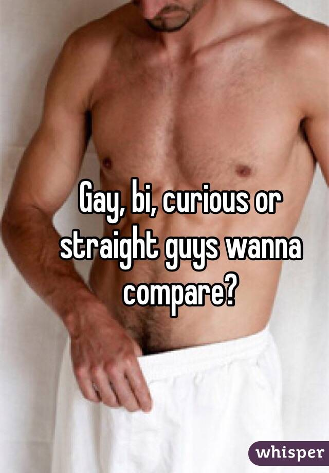 Gay, bi, curious or straight guys wanna compare?