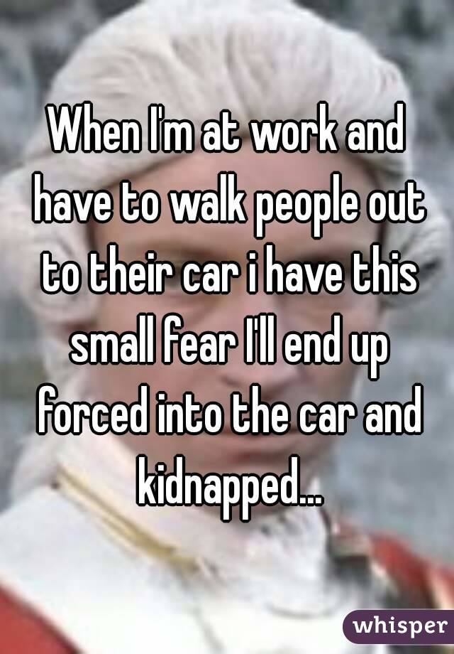 When I'm at work and have to walk people out to their car i have this small fear I'll end up forced into the car and kidnapped...