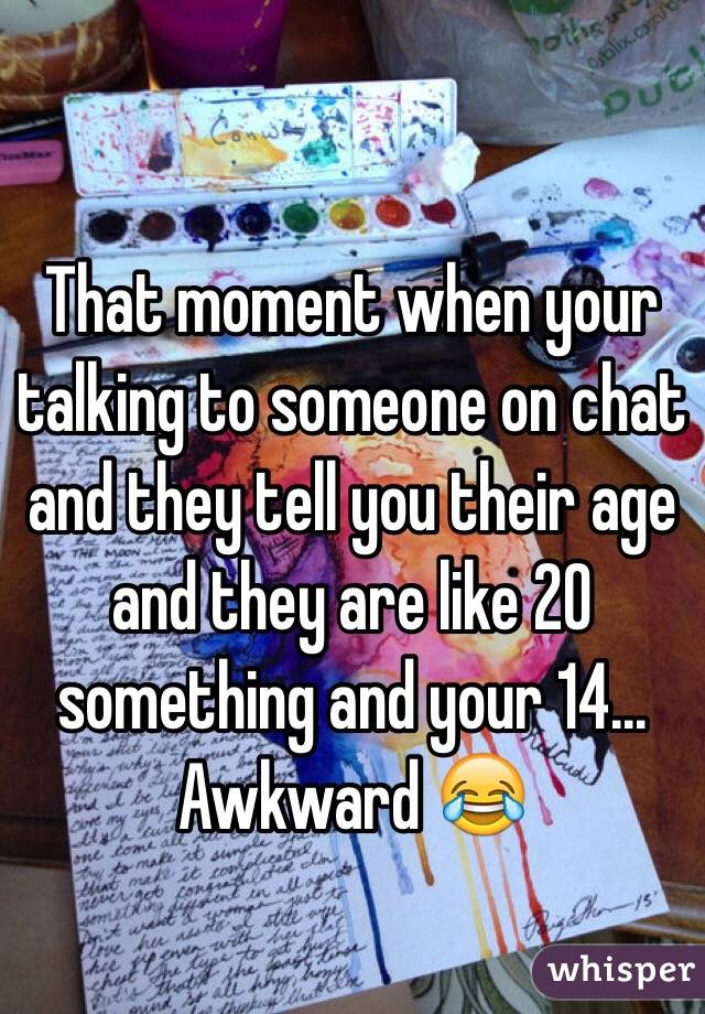 That moment when your talking to someone on chat and they tell you their age and they are like 20 something and your 14... Awkward 😂