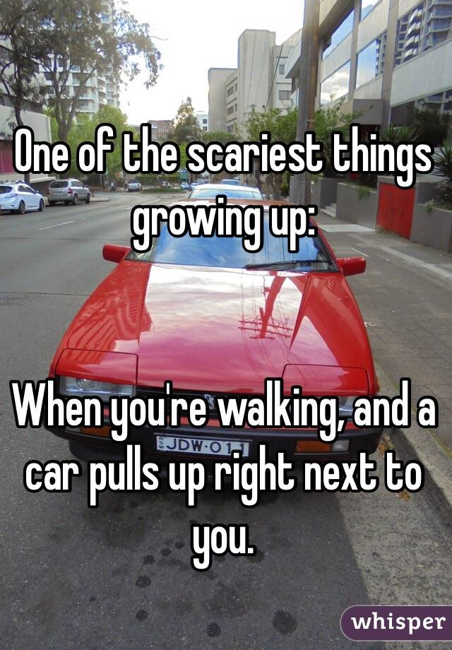 One of the scariest things growing up:   When you're walking, and a car pulls up right next to you.