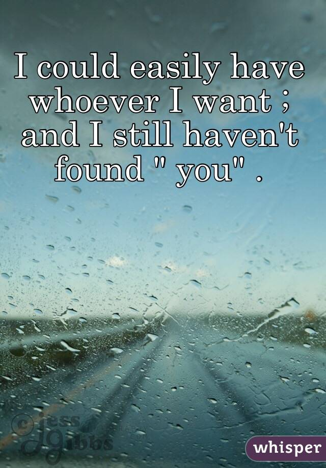 """I could easily have whoever I want ; and I still haven't found """" you"""" ."""