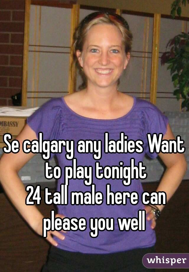 Se calgary any ladies Want to play tonight  24 tall male here can please you well