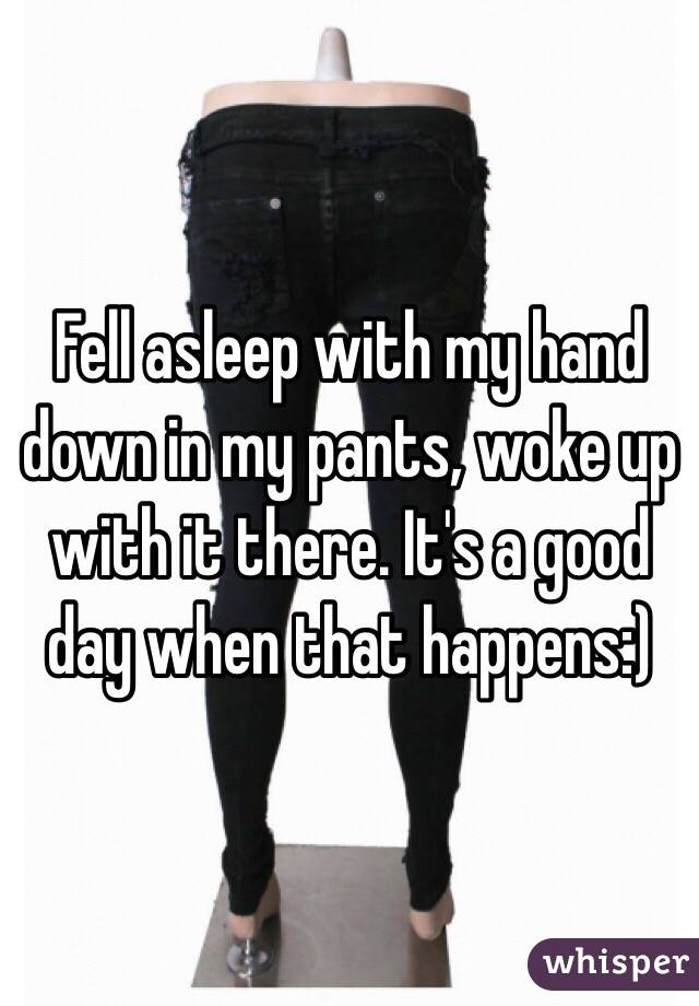 Fell asleep with my hand down in my pants, woke up with it there. It's a good day when that happens:)