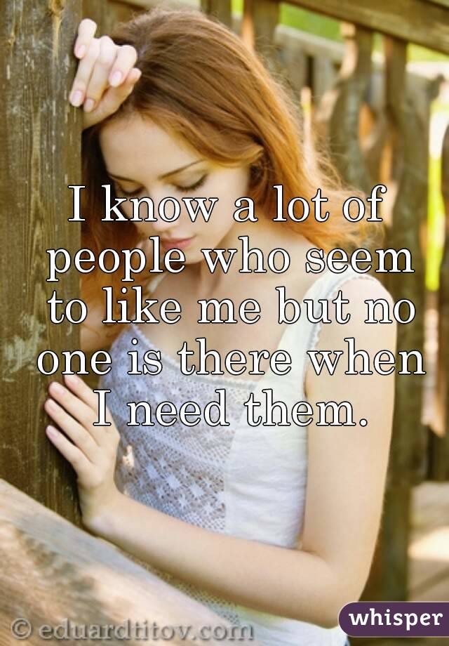 I know a lot of people who seem to like me but no one is there when I need them.