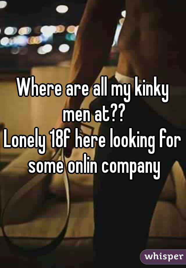 Where are all my kinky men at?? Lonely 18f here looking for some onlin company