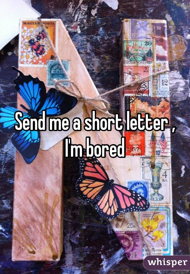 Send me a short letter , I'm bored