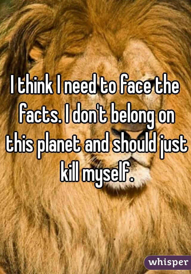I think I need to face the facts. I don't belong on this planet and should just kill myself.