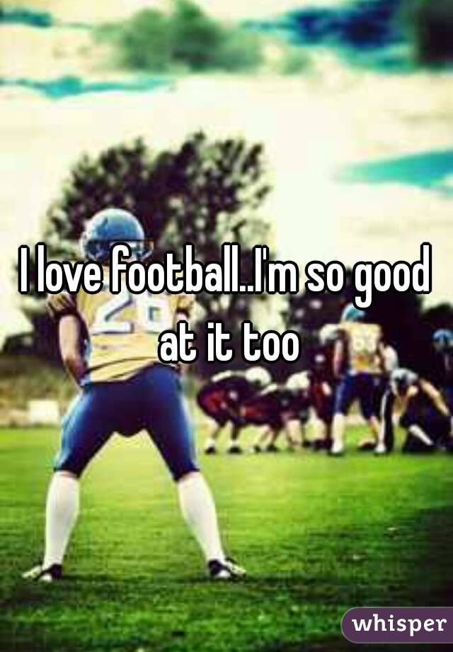 I love football..I'm so good at it too