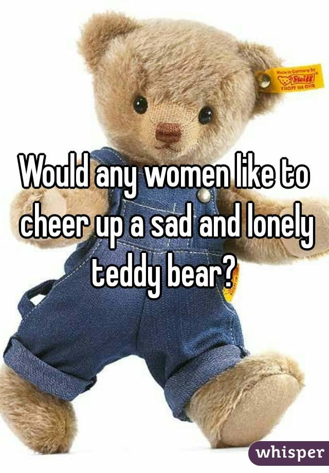 Would any women like to cheer up a sad and lonely teddy bear?