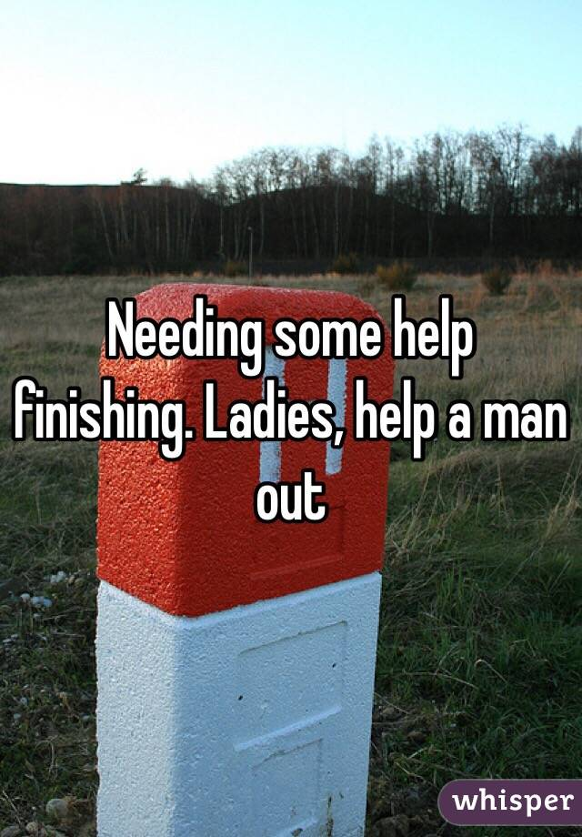 Needing some help finishing. Ladies, help a man out