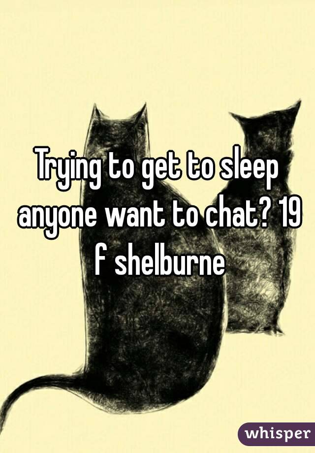 Trying to get to sleep anyone want to chat? 19 f shelburne