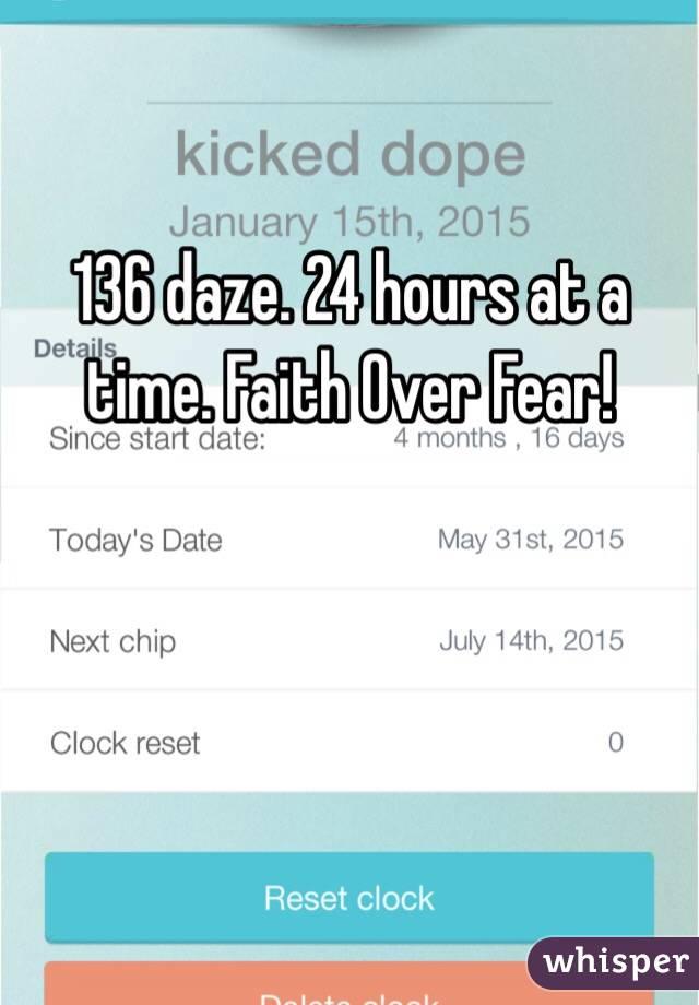 136 daze. 24 hours at a time. Faith Over Fear!