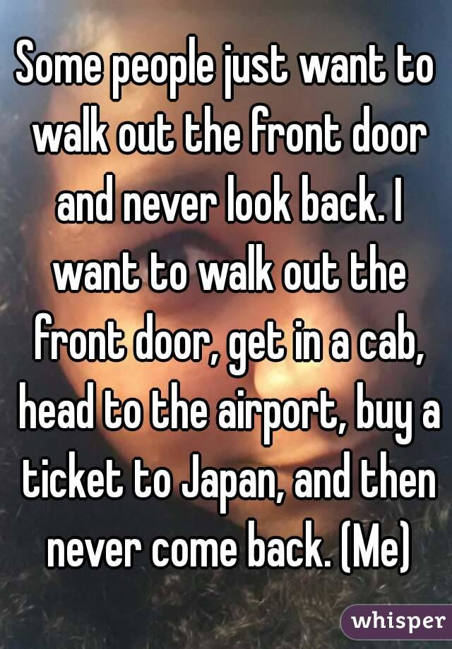 Some people just want to walk out the front door and never look back. I want to walk out the front door, get in a cab, head to the airport, buy a ticket to Japan, and then never come back. (Me)