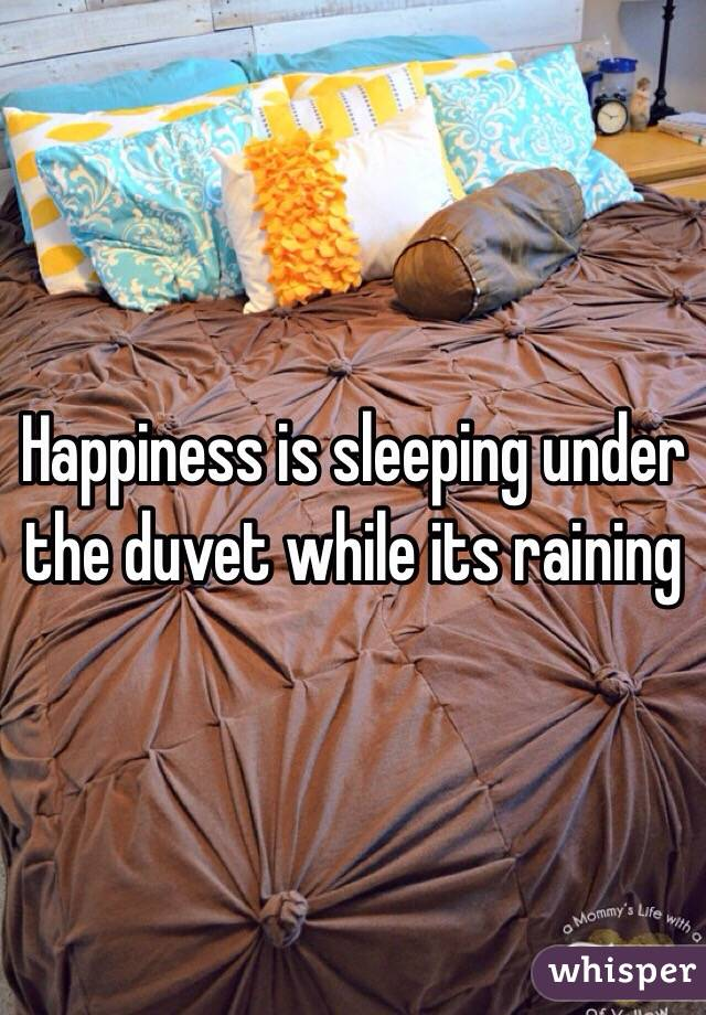 Happiness is sleeping under the duvet while its raining