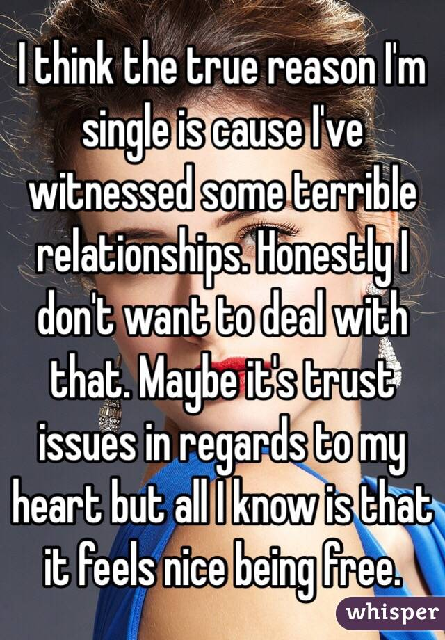 I think the true reason I'm single is cause I've witnessed some terrible relationships. Honestly I don't want to deal with that. Maybe it's trust issues in regards to my heart but all I know is that it feels nice being free.