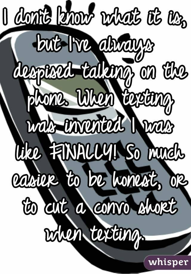 I don't know what it is, but I've always  despised talking on the phone. When texting was invented I was like FINALLY! So much easier to be honest, or to cut a convo short when texting.